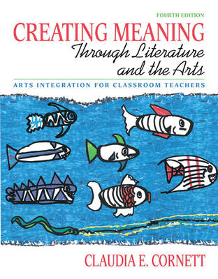 Creating Meaning Through Literature and the Arts: Arts Integration for Classroom Teachers (Paperback)
