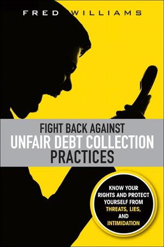 Fight Back Against Unfair Debt Collection Practices: Know Your Rights and Protect Yourself from Threats, Lies, and Intimidation (Paperback)