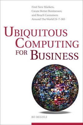 Ubiquitous Computing for Business: Find New Markets, Create Better Businesses, and Reach Customers Around the World 24-7-365 (Hardback)