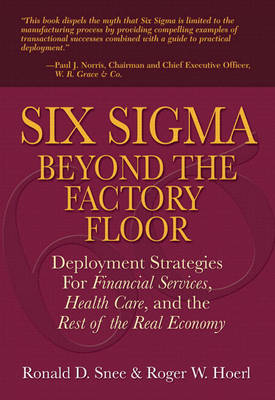 Six Sigma Beyond the Factory Floor: Deployment Strategies for Financial Services, Health Care, and the Rest of the Real Economy (Paperback)