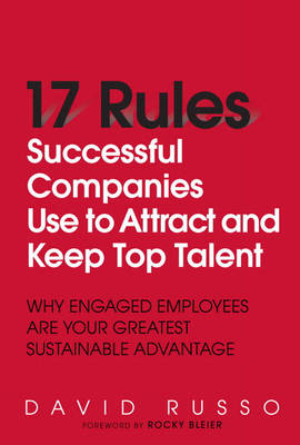 17 Rules Successful Companies Use to Attract and Keep Top Talent: Why Engaged Employees are Your Greatest Sustainable Advantage (Hardback)