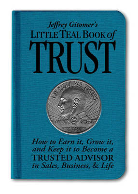 Jeffrey Gitomer's Little Teal Book of Trust: How to Earn it, Grow it, and Keep it to Become a Trusted Advisor in Sales, Business and Life (Hardback)