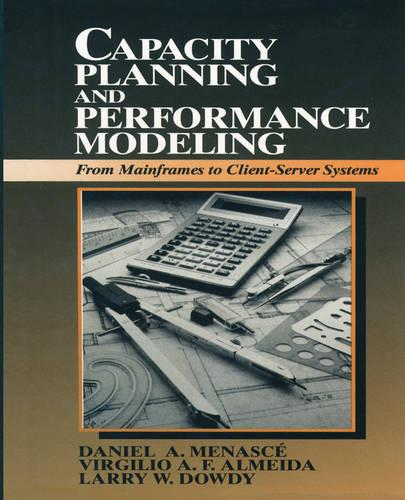Capacity Planning and Performance Modeling:from Mainframes to Client-Server Systems: From Mainframes to Client-Server Systems (Paperback)
