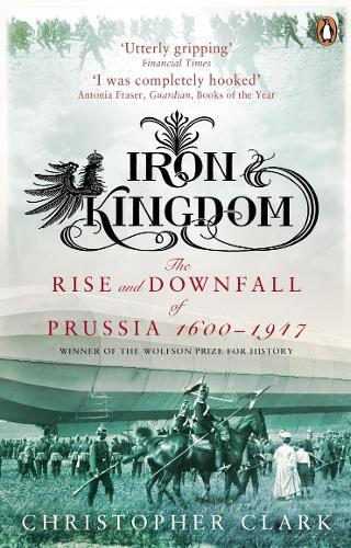 Iron Kingdom: The Rise and Downfall of Prussia, 1600-1947 (Paperback)