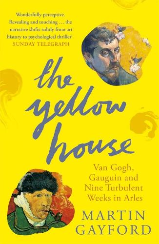 The Yellow House: Van Gogh, Gauguin, and Nine Turbulent Weeks in Arles (Paperback)