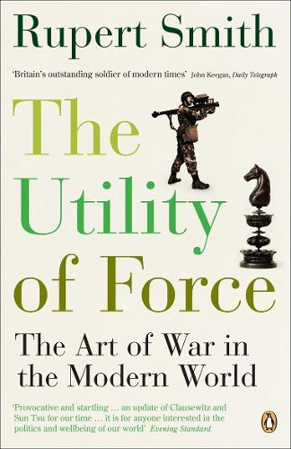 The Utility of Force: The Art of War in the Modern World (Paperback)