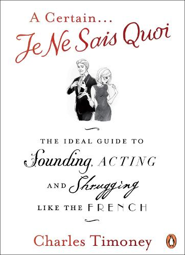 A Certain Je Ne Sais Quoi: The Ideal Guide to Sounding, Acting and Shrugging Like the French (Paperback)