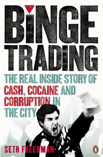 Binge Trading: The real inside story of cash, cocaine and corruption in the City (Paperback)