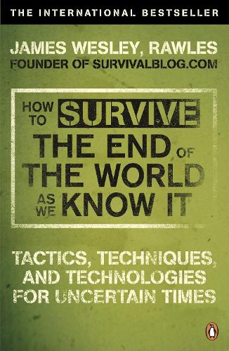 How to Survive The End Of The World As We Know It: Tactics, Techniques And Technologies For Uncertain Times (Paperback)