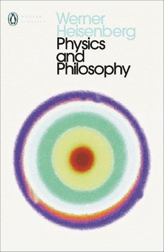Physics and Philosophy: The Revolution in Modern Science - Penguin Modern Classics (Paperback)