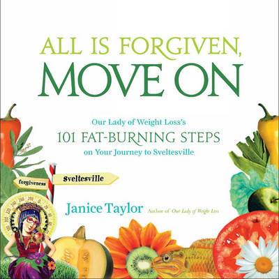 All is Forgiven, Move on: Our Lady of Weight Loss's 101 Fat-Burning Steps on Your Journey to Sveltesville (Paperback)