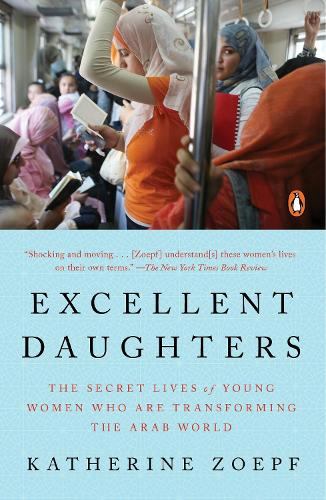 Excellent Daughters: The Secret Lives of Young Woman Who Are Transforming the Arab World (Paperback)