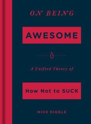 On Being Awesome: A Unified Theory of How Not to Suck (Hardback)