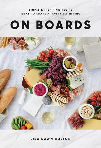 On Boards: Simple and Inspiring Recipes and Ideas to Share at Every Gathering (Hardback)