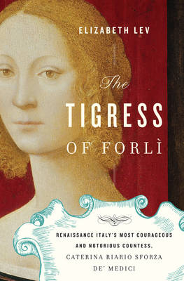 The Tigress of Forli: Renaissance Italy's Most Courageous and Notorious Countess, Caterina Riario Sforza De' Medici (Hardback)
