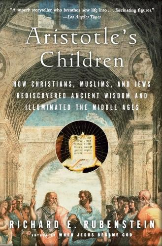 Aristotle's Children: How Christians, Muslims, and Jews Rediscovered Ancient Wisdom and Illuminated the Middle Ages (Paperback)