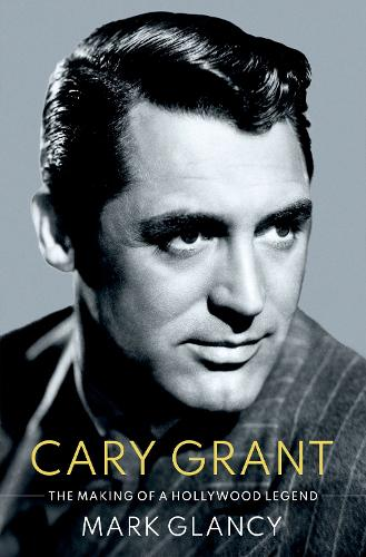 Cary Grant, the Making of a Hollywood Legend - CULTURAL BIOGRAPHIES SERIES (Hardback)