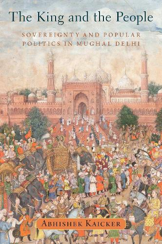 The King and the People: Sovereignty and Popular Politics in Mughal Delhi (Hardback)