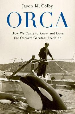 Orca: How We Came to Know and Love the Ocean's Greatest Predator (Paperback)