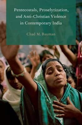 Pentecostals, Proselytization, and Anti-Christian Violence in Contemporary India - Global Pentecostalism and Charismatic Christianity (Paperback)