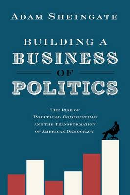 Building a Business of Politics: The Rise of Political Consulting and the Transformation of American Democracy - Studies in Postwar American Political Development (Hardback)