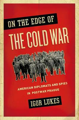 On the Edge of the Cold War: American Diplomats and Spies in Postwar Prague (Paperback)