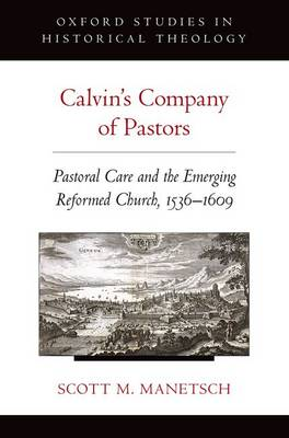 Calvin's Company of Pastors: Pastoral Care and the Emerging Reformed Church, 1536-1609 - Oxford Studies in Historical Theology (Paperback)