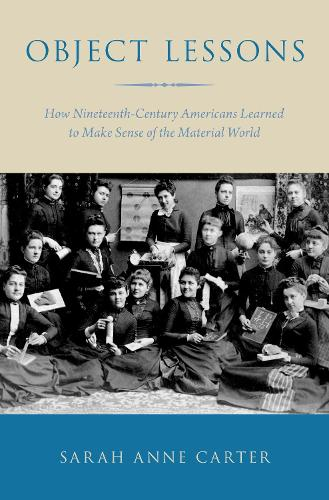 Object Lessons: How Nineteenth-Century Americans Learned to Make Sense of the Material World (Hardback)