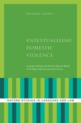 Entextualizing Domestic Violence: Language Ideology and Violence Against Women in the Anglo-American Hearsay Principle - Oxford Studies in Language and Law (Hardback)