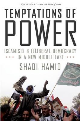 Temptations of Power: Islamists and Illiberal Democracy in a New Middle East (Paperback)