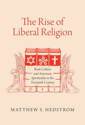 The Rise of Liberal Religion: Book Culture and American Spirituality in the Twentieth Century (Paperback)
