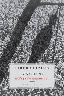 Liberalizing Lynching: Building a New Racialized State (Hardback)