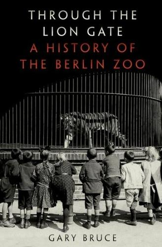 Through the Lion Gate: A History of the Berlin Zoo (Hardback)