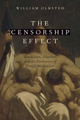 The Censorship Effect: Baudelaire, Flaubert, and the Formation of French Modernism (Hardback)