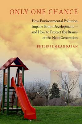 Only One Chance: How Environmental Pollution Impairs Brain Development - and How to Protect the Brains of the Next Generation - ENVIRONMENTAL ETHICS AND SCIENCE POLICY SERIES (Paperback)