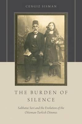 The Burden of Silence: Sabbatai Sevi and the Evolution of the Ottoman-Turkish Doenmes (Hardback)