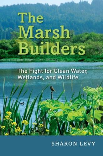 The Marsh Builders: The Fight for Clean Water, Wetlands, and Wildlife (Hardback)