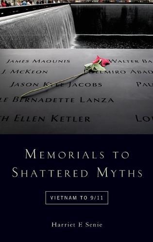 Memorials to Shattered Myths: Vietnam to 9/11 (Hardback)