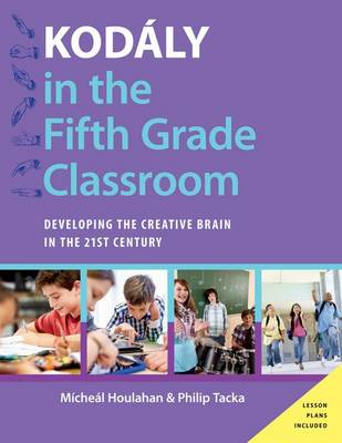 Kodaly in the Fifth Grade Classroom: Developing the Creative Brain in the 21st Century - Kodaly Today Handbook Series (Hardback)