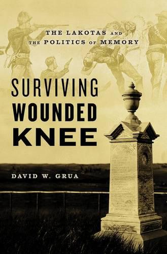Surviving Wounded Knee: The Lakotas and the Politics of Memory (Hardback)
