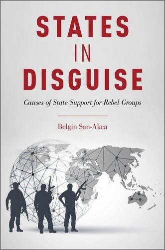 States in Disguise: Causes of State Support for Rebel Groups (Hardback)