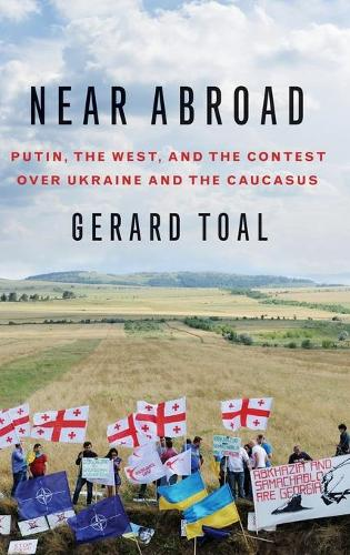 Near Abroad: Putin, the West, and the Contest over Ukraine and the Caucasus (Hardback)