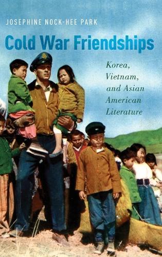 Cold War Friendships: Korea, Vietnam, and Asian American Literature (Hardback)