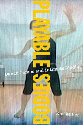 Playable Bodies: Dance Games and Intimate Media (Hardback)