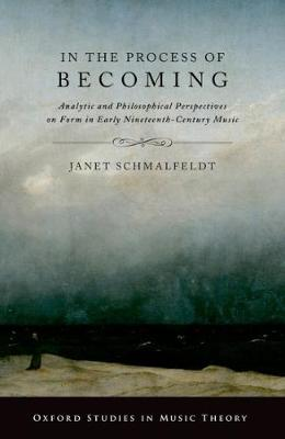 In the Process of Becoming: Analytic and Philosophical Perspectives on Form in Early Nineteenth-Century Music - Oxford Studies in Music Theory (Paperback)