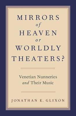 Mirrors of Heaven or Worldly Theaters?: Venetian Nunneries and Their Music (Hardback)