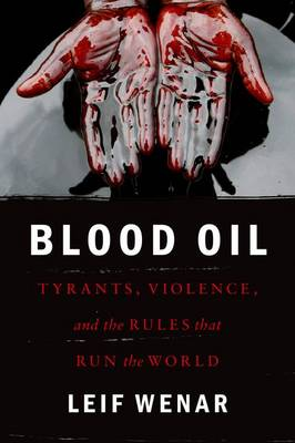 Blood Oil: Tyrants, Violence, and the Rules that Run the World (Hardback)