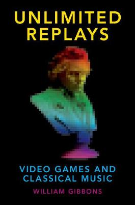 Unlimited Replays: Video Games and Classical Music - Oxford Music/Media Series (Hardback)