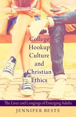 College Hookup Culture and Christian Ethics: The Lives and Longings of Emerging Adults (Hardback)