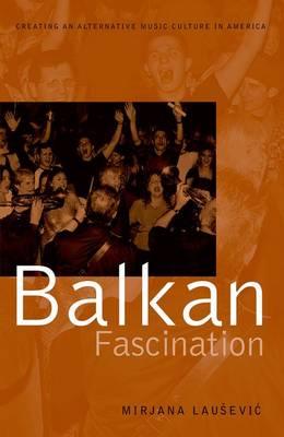 Balkan Fascination: Creating an Alternative Music Culture in America - American Musicspheres (Paperback)